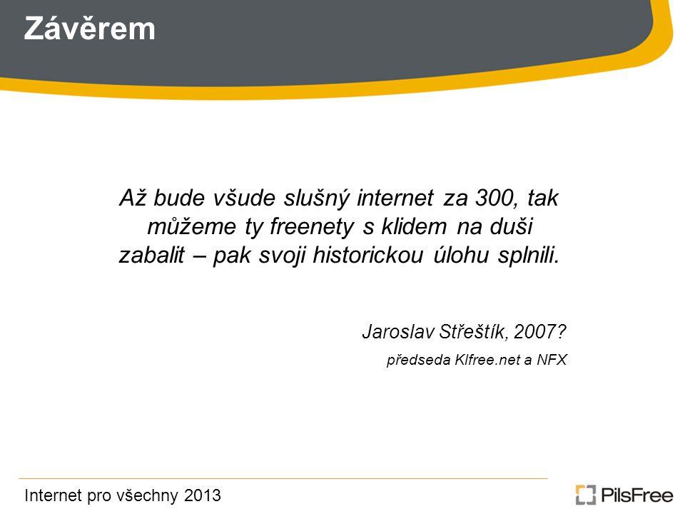 Závěrem Internet pro všechny 2013 Až bude všude slušný internet za 300, tak můžeme ty freenety s klidem na duši zabalit – pak svoji historickou úlohu splnili.