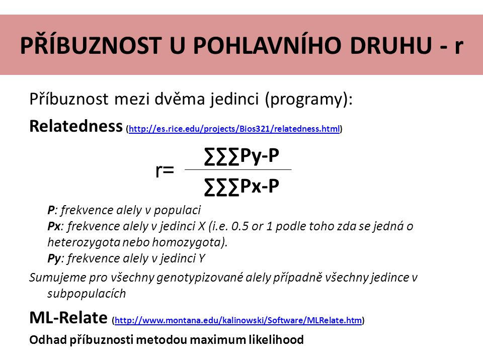 PŘÍBUZNOST U POHLAVNÍHO DRUHU - r Příbuznost mezi dvěma jedinci (programy): Relatedness (http://es.rice.edu/projects/Bios321/relatedness.html)http://es.rice.edu/projects/Bios321/relatedness.html ∑∑∑Py-P ∑∑∑Px-P P: frekvence alely v populaci Px: frekvence alely v jedinci X (i.e.