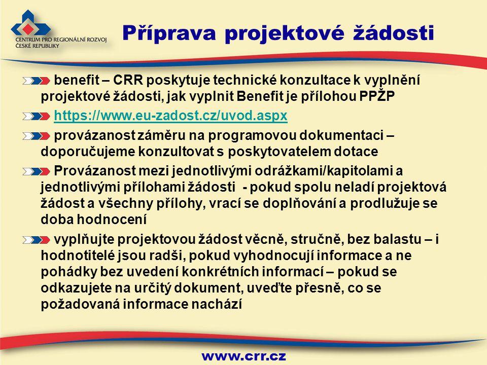 www.crr.cz Příprava projektové žádosti benefit – CRR poskytuje technické konzultace k vyplnění projektové žádosti, jak vyplnit Benefit je přílohou PPŽP https://www.eu-zadost.cz/uvod.aspx provázanost záměru na programovou dokumentaci – doporučujeme konzultovat s poskytovatelem dotace Provázanost mezi jednotlivými odrážkami/kapitolami a jednotlivými přílohami žádosti - pokud spolu neladí projektová žádost a všechny přílohy, vrací se doplňování a prodlužuje se doba hodnocení vyplňujte projektovou žádost věcně, stručně, bez balastu – i hodnotitelé jsou radši, pokud vyhodnocují informace a ne pohádky bez uvedení konkrétních informací – pokud se odkazujete na určitý dokument, uveďte přesně, co se požadovaná informace nachází