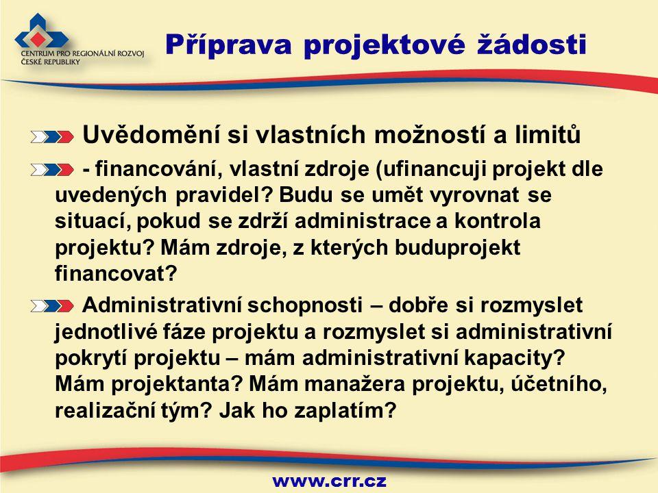 www.crr.cz Příprava projektové žádosti Uvědomění si vlastních možností a limitů - financování, vlastní zdroje (ufinancuji projekt dle uvedených pravidel.