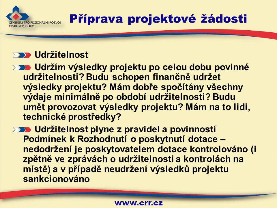 www.crr.cz Příprava projektové žádosti Pravidla programu Nutno pročíst velmi pozorně a pečlivě pravidla programu Výběrová kritéria – velmi dobře přečíst, rozmyslet si, zda splňuji požadovaná kritéria (přijatelnost, formální náležitosti, věcné hodnocení projektu) Je dobré si všechny povinnosti (z PPŽP a její přílohy, vzor Podmínek) vypsat, označit a ještě jednou si rozmyslet, jak tyto povinnosti zajistit a zda mi rozsah povinností a činností s tím spojených stojí za námahu spojenou se získáním dotace – např.