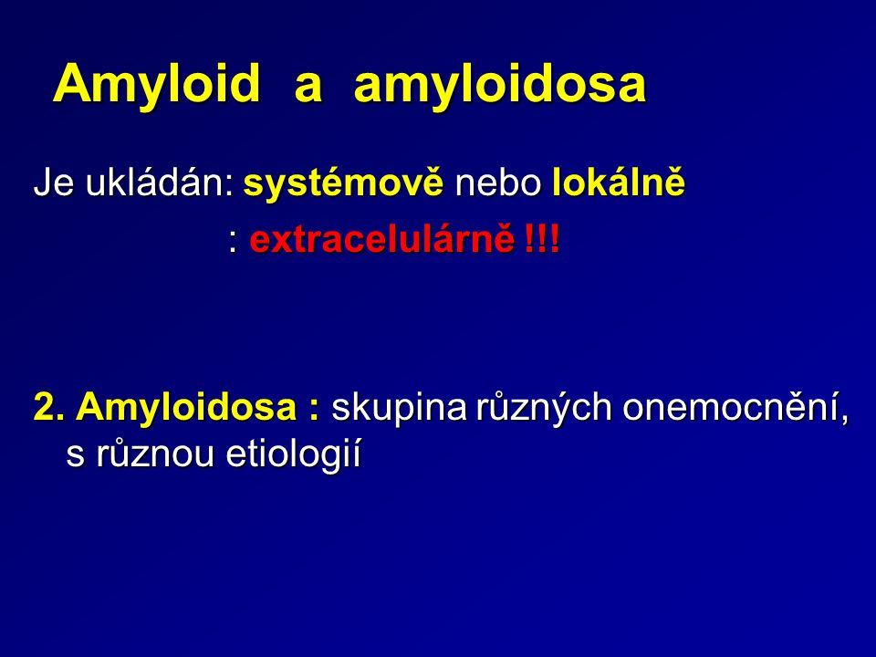 Amyloid a amyloidosa Je ukládán: systémově nebo lokálně : extracelulárně !!! : extracelulárně !!! 2. Amyloidosa : skupina různých onemocnění, s různou