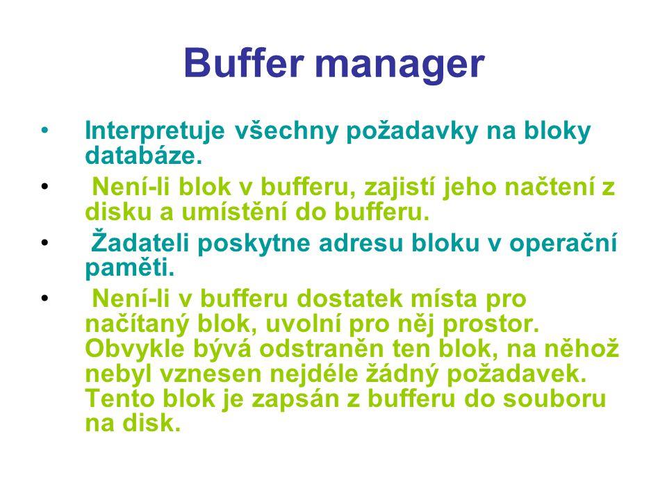 Buffer manager Interpretuje všechny požadavky na bloky databáze. Není-li blok v bufferu, zajistí jeho načtení z disku a umístění do bufferu. Žadateli