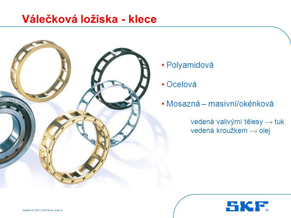 October 30, 2007 © SKF Group Slide 12 Válečková ložiska - klece Polyamidová Ocelová Mosazná – masivní/okénková vedená valivými tělesy  tuk vedená kro