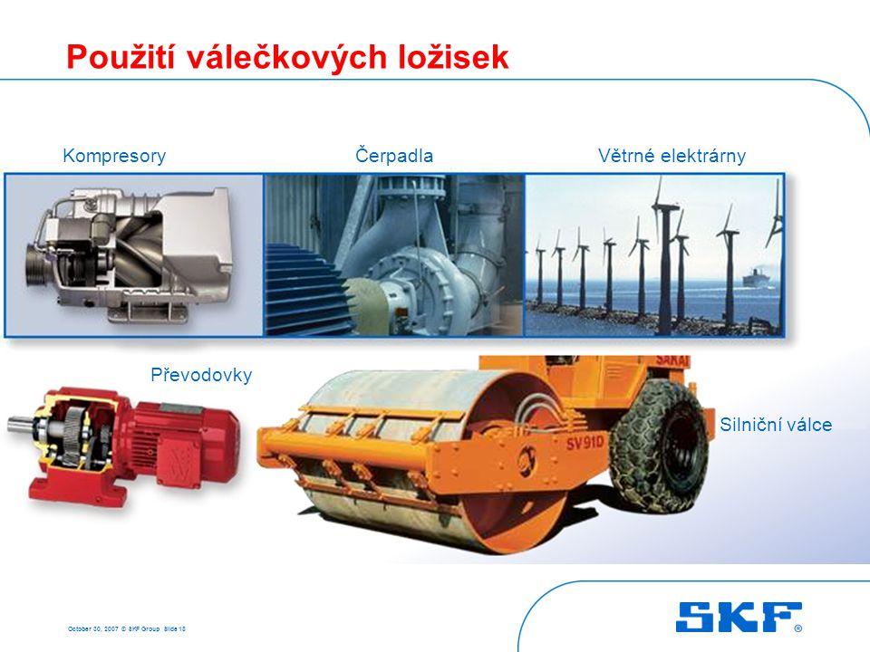 October 30, 2007 © SKF Group Slide 18 Použití válečkových ložisek Silniční válce KompresoryČerpadlaVětrné elektrárny Převodovky