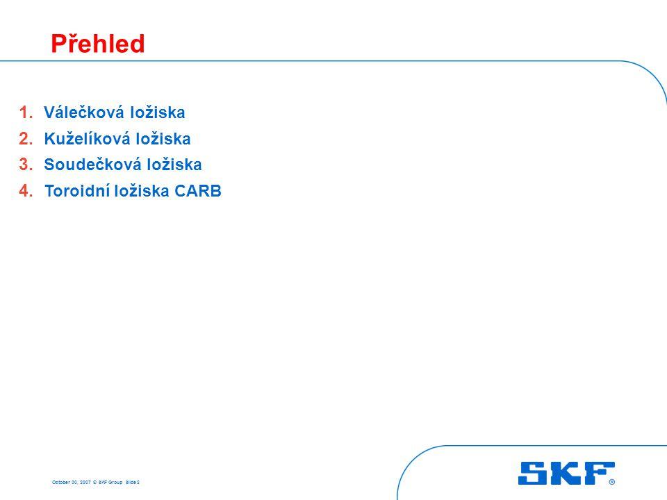 October 30, 2007 © SKF Group Slide 2 Přehled 1. Válečková ložiska 2. Kuželíková ložiska 3. Soudečková ložiska 4. Toroidní ložiska CARB