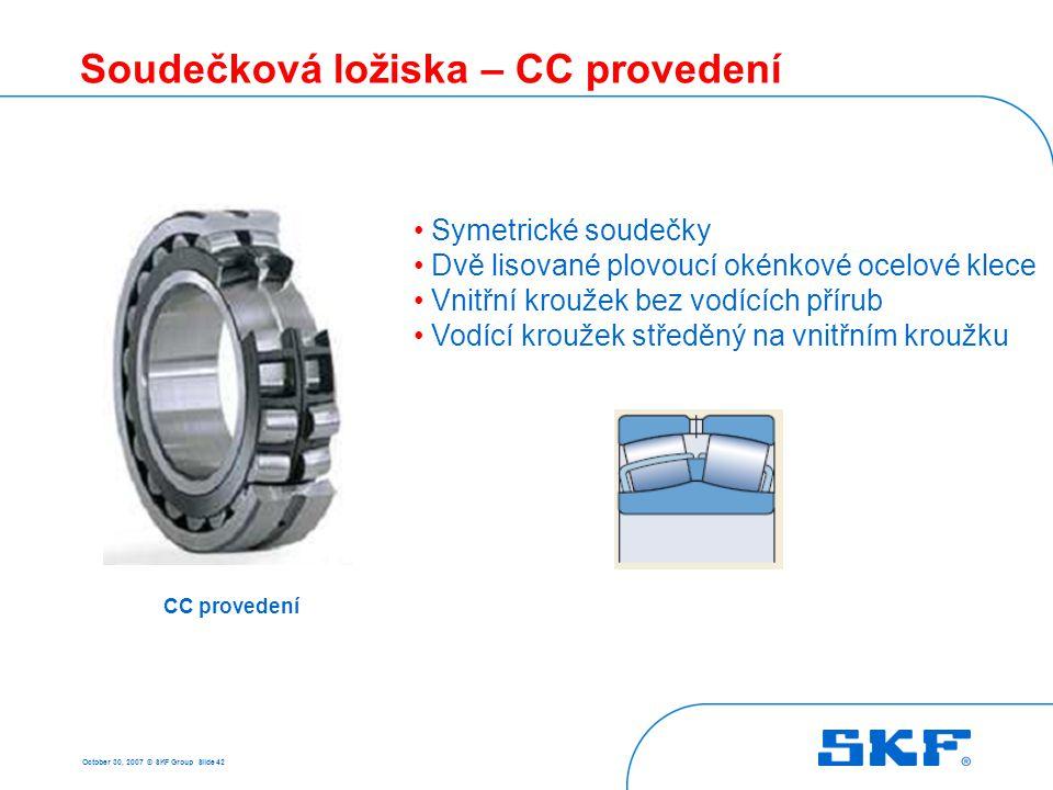 October 30, 2007 © SKF Group Slide 42 Soudečková ložiska – CC provedení CC provedení Symetrické soudečky Dvě lisované plovoucí okénkové ocelové klece