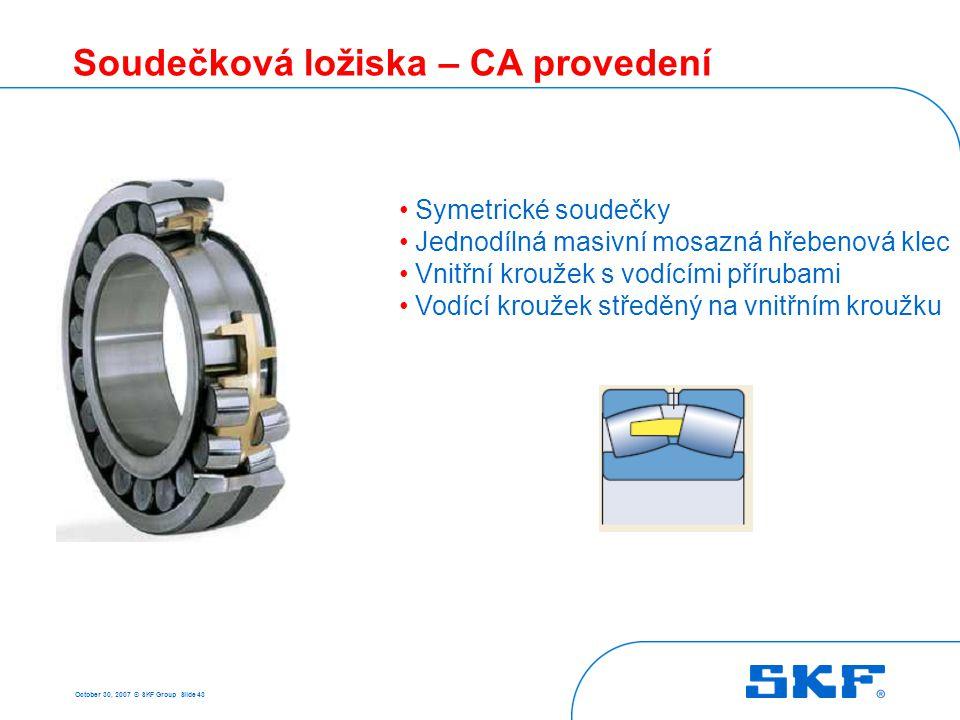 October 30, 2007 © SKF Group Slide 43 Soudečková ložiska – CA provedení Symetrické soudečky Jednodílná masivní mosazná hřebenová klec Vnitřní kroužek
