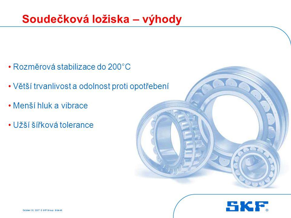 October 30, 2007 © SKF Group Slide 45 Soudečková ložiska – výhody Rozměrová stabilizace do 200°C Větší trvanlivost a odolnost proti opotřebení Menší h