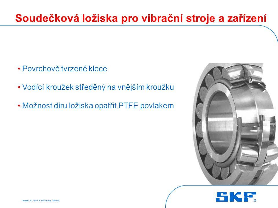 October 30, 2007 © SKF Group Slide 48 Soudečková ložiska pro vibrační stroje a zařízení Povrchově tvrzené klece Vodící kroužek středěný na vnějším kro