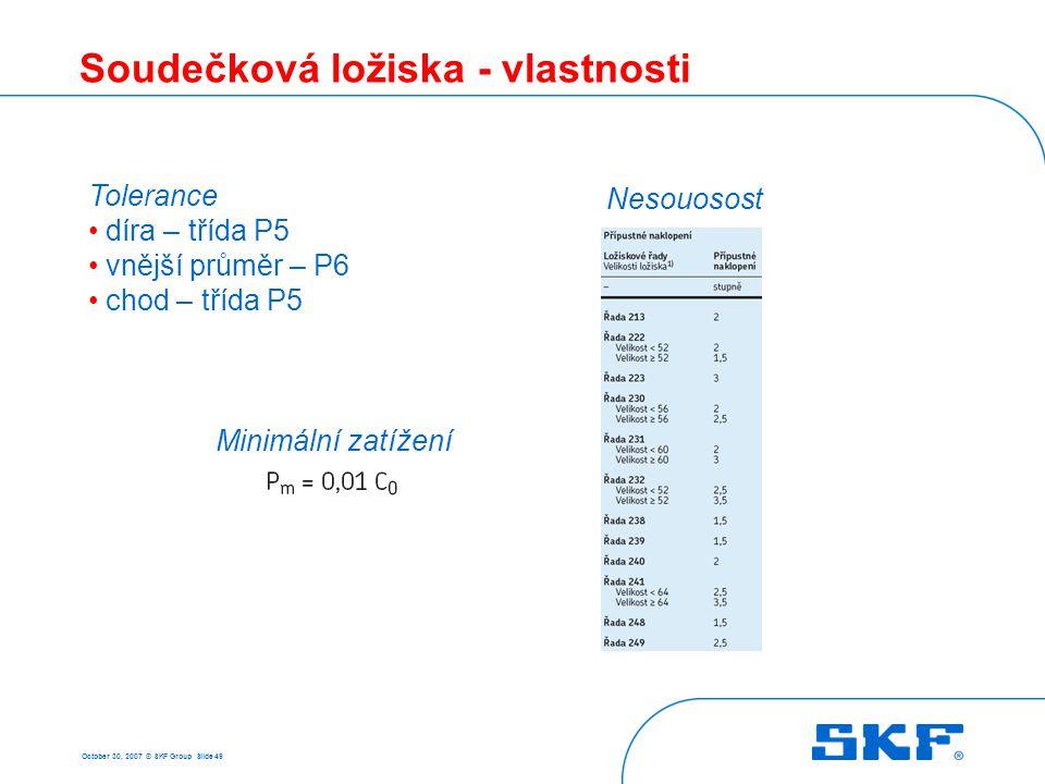October 30, 2007 © SKF Group Slide 49 Soudečková ložiska - vlastnosti Tolerance díra – třída P5 vnější průměr – P6 chod – třída P5 Nesouosost Minimáln