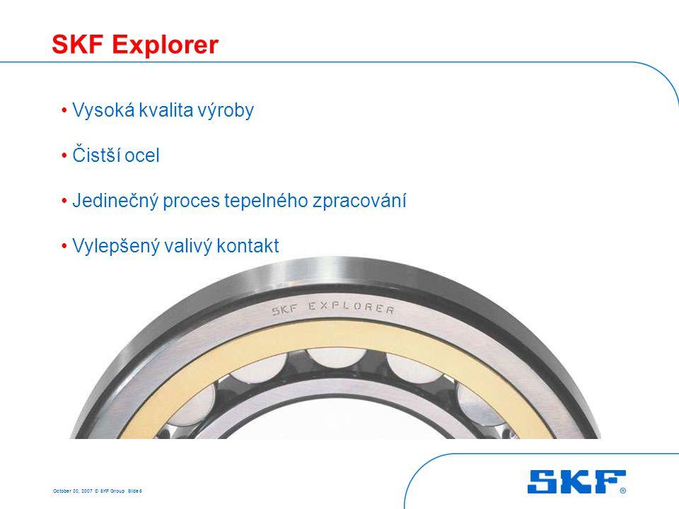October 30, 2007 © SKF Group Slide 5 SKF Explorer Vysoká kvalita výroby Čistší ocel Jedinečný proces tepelného zpracování Vylepšený valivý kontakt