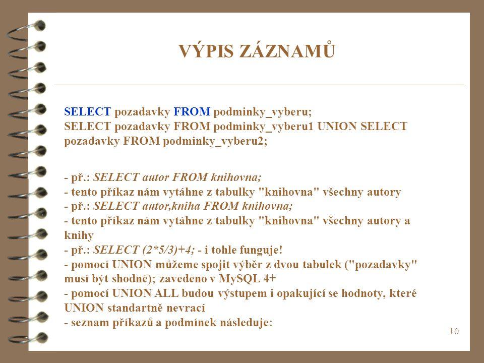 10 VÝPIS ZÁZNAMŮ SELECT pozadavky FROM podminky_vyberu; SELECT pozadavky FROM podminky_vyberu1 UNION SELECT pozadavky FROM podminky_vyberu2; - př.: SE