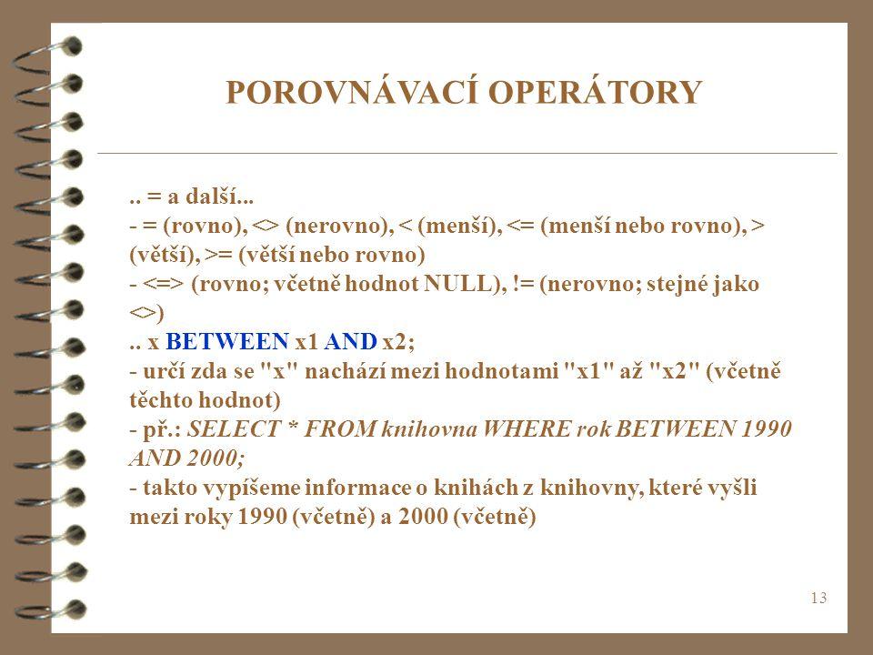13 POROVNÁVACÍ OPERÁTORY.. = a další... - = (rovno), <> (nerovno), (větší), >= (větší nebo rovno) - (rovno; včetně hodnot NULL), != (nerovno; stejné j