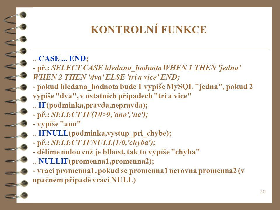 20 KONTROLNÍ FUNKCE.. CASE... END; - př.: SELECT CASE hledana_hodnota WHEN 1 THEN 'jedna' WHEN 2 THEN 'dva' ELSE 'tri a vice' END; - pokud hledana_hod