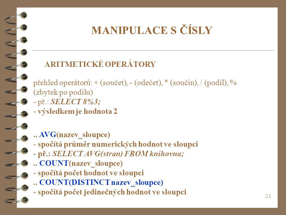 21 MANIPULACE S ČÍSLY ARITMETICKÉ OPERÁTORY přehled operátorů: + (součet), - (odečet), * (součin), / (podíl), % (zbytek po podílu) - př.: SELECT 8%3;