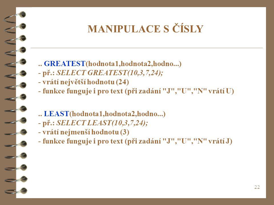 22 MANIPULACE S ČÍSLY.. GREATEST(hodnota1,hodnota2,hodno...) - př.: SELECT GREATEST(10,3,7,24); - vrátí největší hodnotu (24) - funkce funguje i pro t
