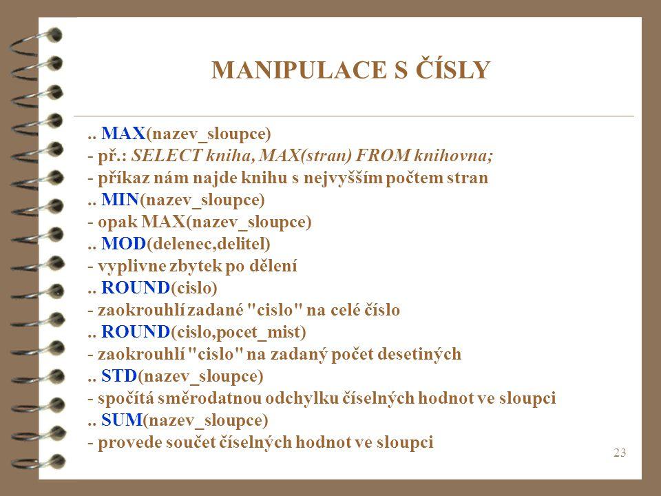 23 MANIPULACE S ČÍSLY.. MAX(nazev_sloupce) - př.: SELECT kniha, MAX(stran) FROM knihovna; - příkaz nám najde knihu s nejvyšším počtem stran.. MIN(naze