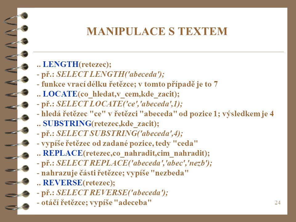 24 MANIPULACE S TEXTEM.. LENGTH(retezec); - př.: SELECT LENGTH('abeceda'); - funkce vrací délku řetězce; v tomto případě je to 7.. LOCATE(co_hledat,v_