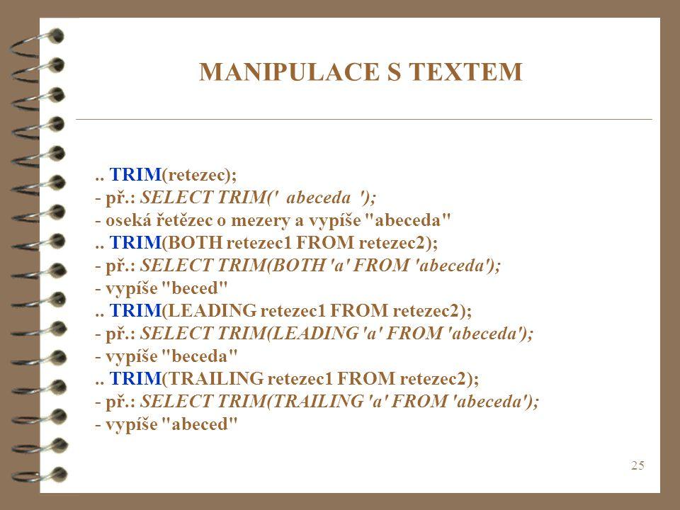 25 MANIPULACE S TEXTEM.. TRIM(retezec); - př.: SELECT TRIM(' abeceda '); - oseká řetězec o mezery a vypíše