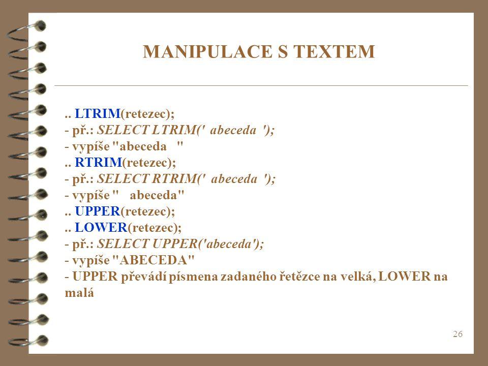 26 MANIPULACE S TEXTEM.. LTRIM(retezec); - př.: SELECT LTRIM(' abeceda '); - vypíše