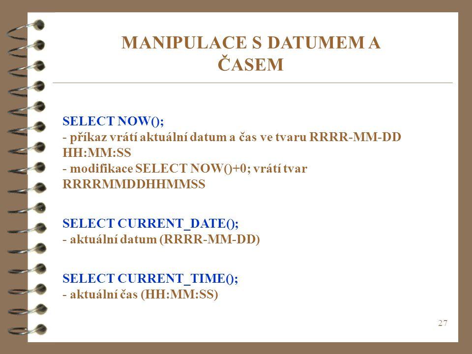 27 MANIPULACE S DATUMEM A ČASEM SELECT NOW(); - příkaz vrátí aktuální datum a čas ve tvaru RRRR-MM-DD HH:MM:SS - modifikace SELECT NOW()+0; vrátí tvar
