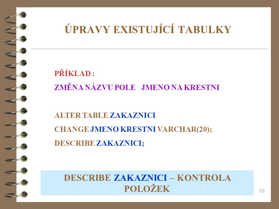30 ÚPRAVY EXISTUJÍCÍ TABULKY PŘÍKLAD : ZMĚNA NÁZVU POLE JMENO NA KRESTNI ALTER TABLE ZAKAZNICI CHANGE JMENO KRESTNI VARCHAR(20); DESCRIBE ZAKAZNICI; D