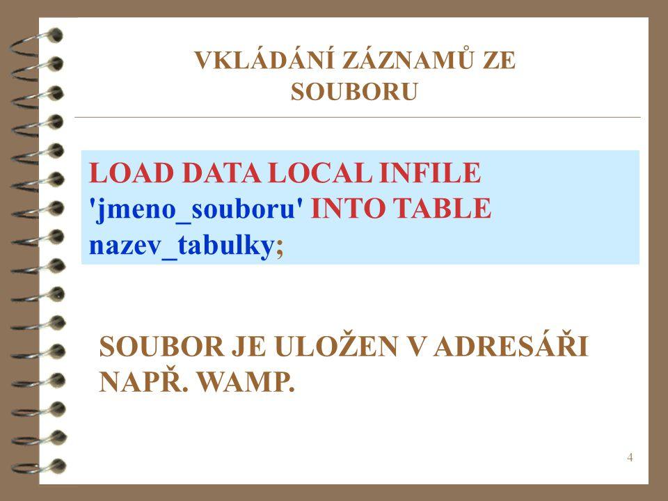 4 VKLÁDÁNÍ ZÁZNAMŮ ZE SOUBORU LOAD DATA LOCAL INFILE 'jmeno_souboru' INTO TABLE nazev_tabulky; SOUBOR JE ULOŽEN V ADRESÁŘI NAPŘ. WAMP.