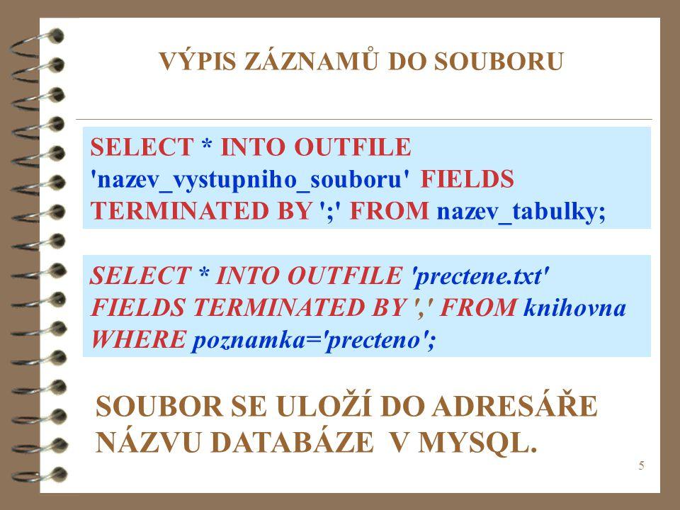 5 VÝPIS ZÁZNAMŮ DO SOUBORU SELECT * INTO OUTFILE 'nazev_vystupniho_souboru' FIELDS TERMINATED BY ';' FROM nazev_tabulky; SELECT * INTO OUTFILE 'precte