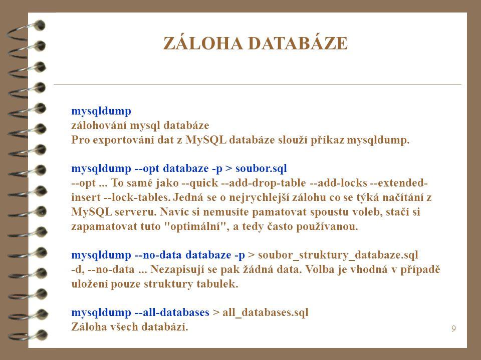 9 mysqldump zálohování mysql databáze Pro exportování dat z MySQL databáze slouží příkaz mysqldump. mysqldump --opt databaze -p > soubor.sql --opt...