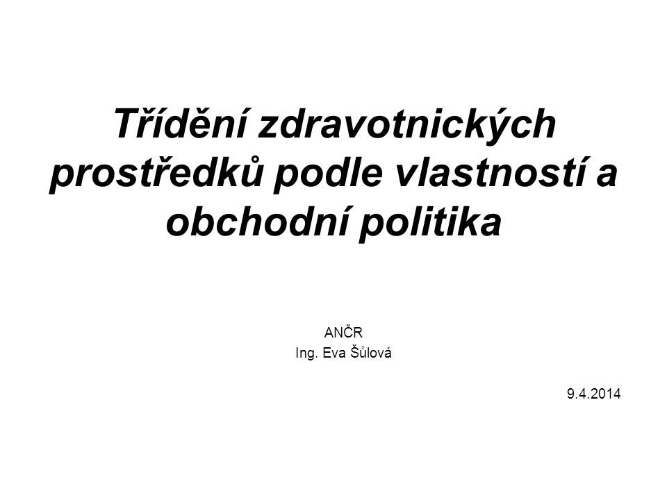 Třídění zdravotnických prostředků podle vlastností a obchodní politika ANČR Ing. Eva Šůlová 9.4.2014