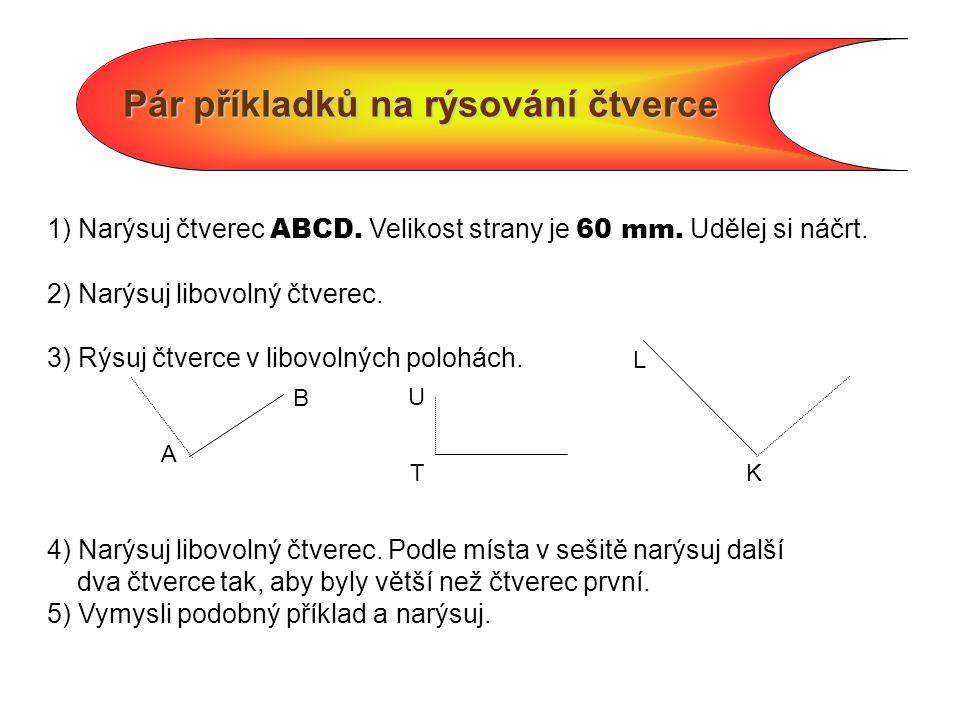 Pár příkladků na rýsování čtverce 1) Narýsuj čtverec ABCD. Velikost strany je 60 mm. Udělej si náčrt. 2) Narýsuj libovolný čtverec. 3) Rýsuj čtverce v