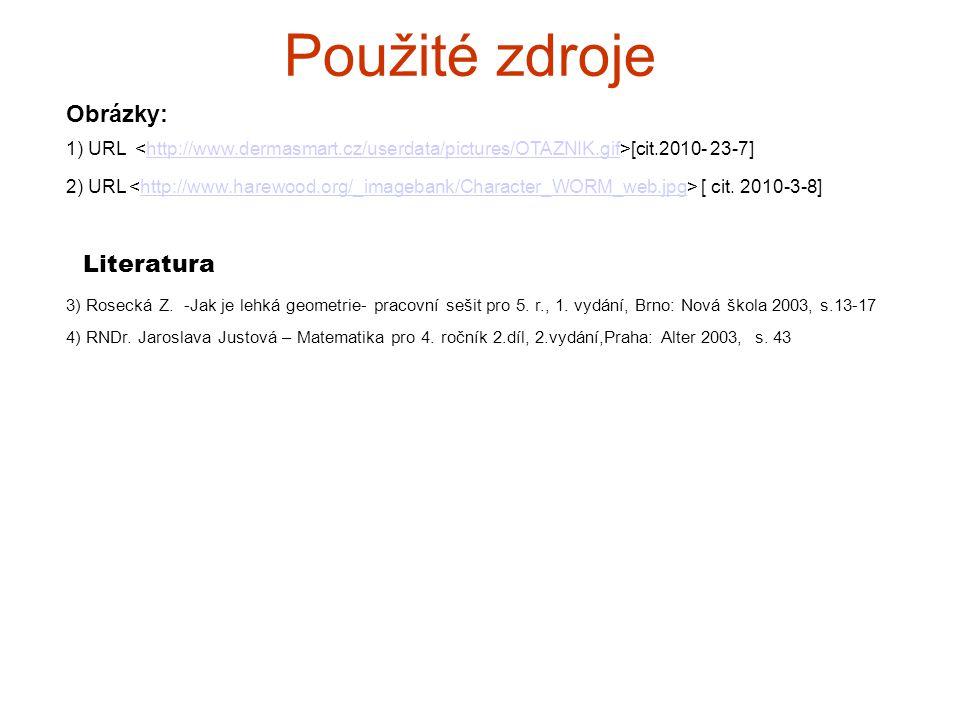 Použité zdroje 3) Rosecká Z. -Jak je lehká geometrie- pracovní sešit pro 5. r., 1. vydání, Brno: Nová škola 2003, s.13-17 Obrázky: 1) URL [cit.2010- 2