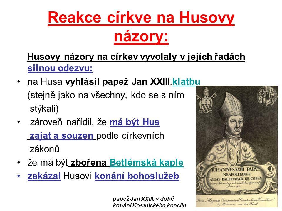 Reakce církve na Husovy názory: Husovy názory na církev vyvolaly v jejích řadách silnou odezvu: na Husa vyhlásil papež Jan XXIII.klatbuklatbu (stejně