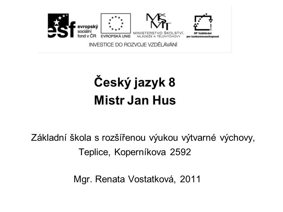 Český jazyk 8 Mistr Jan Hus Základní škola s rozšířenou výukou výtvarné výchovy, Teplice, Koperníkova 2592 Mgr. Renata Vostatková, 2011