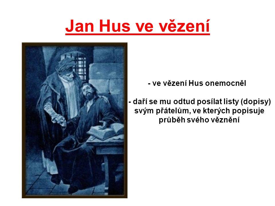 Jan Hus ve vězení - ve vězení Hus onemocněl - daří se mu odtud posílat listy (dopisy) svým přátelům, ve kterých popisuje průběh svého věznění