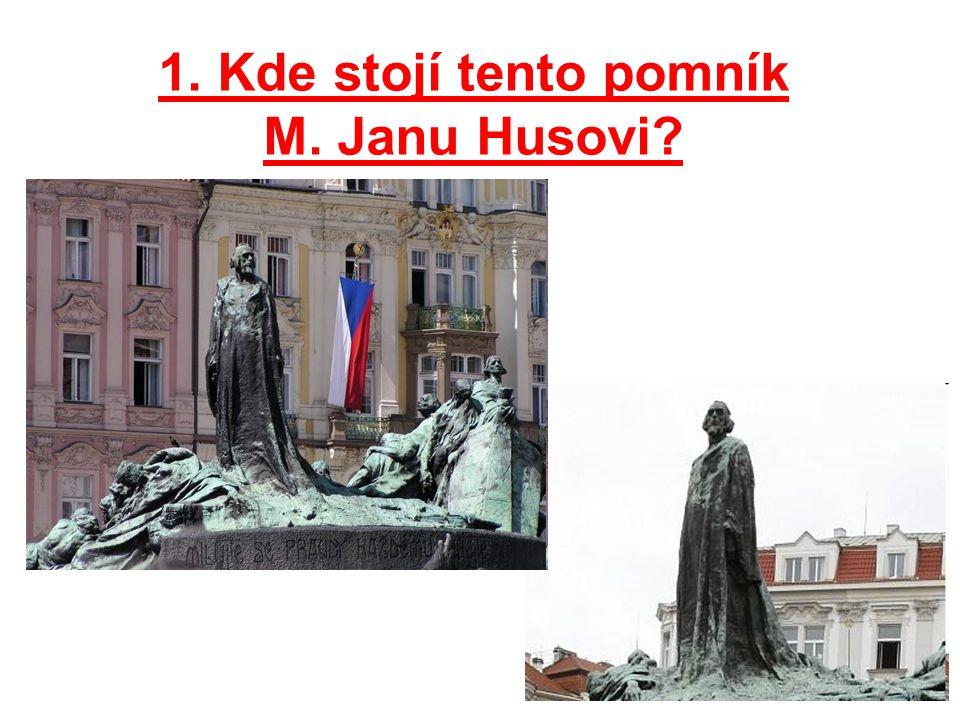 1. Kde stojí tento pomník M. Janu Husovi?