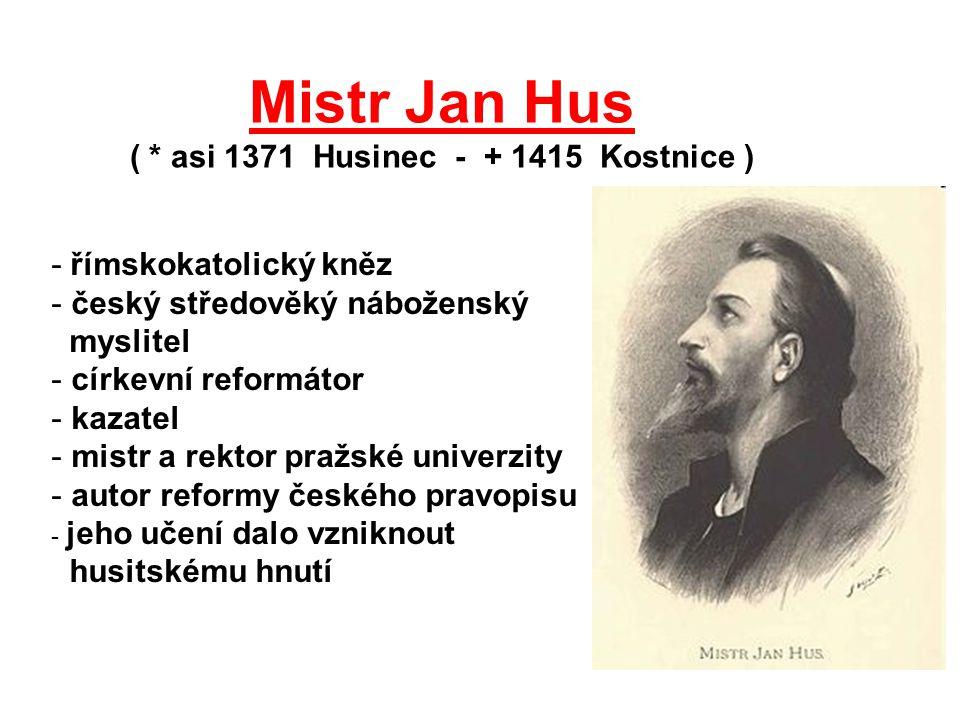 Mistr Jan Hus ( * asi 1371 Husinec - + 1415 Kostnice ) - římskokatolický kněz - český středověký náboženský myslitel - církevní reformátor - kazatel -
