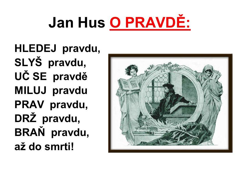 Jan Hus O PRAVDĚ: HLEDEJ pravdu, SLYŠ pravdu, UČ SE pravdě MILUJ pravdu PRAV pravdu, DRŽ pravdu, BRAŇ pravdu, až do smrti!