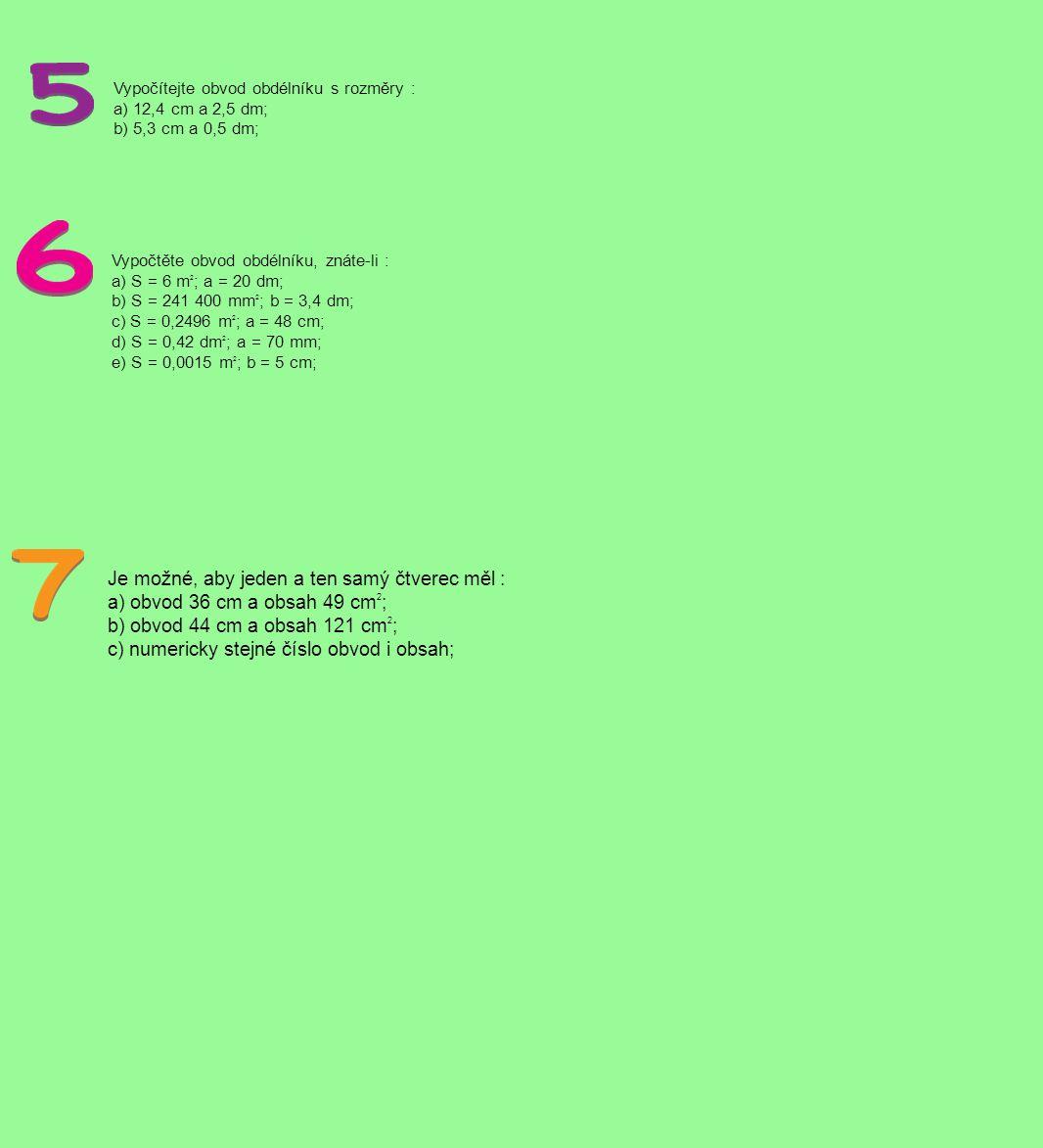 Vypočítejte obvod obdélníku s rozměry : a) 12,4 cm a 2,5 dm; b) 5,3 cm a 0,5 dm; Vypočtěte obvod obdélníku, znáte-li : a) S = 6 m 2 ; a = 20 dm; b) S