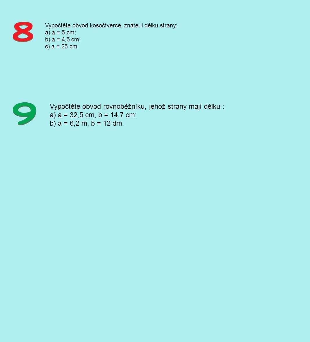 Vypočtěte obvod kosočtverce, znáte-li délku strany: a) a = 5 cm; b) a = 4,5 cm; c) a = 25 cm. Vypočtěte obvod rovnoběžníku, jehož strany mají délku :