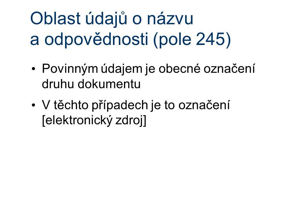 Oblast údajů o názvu a odpovědnosti (pole 245) Povinným údajem je obecné označení druhu dokumentu V těchto případech je to označení [elektronický zdroj]