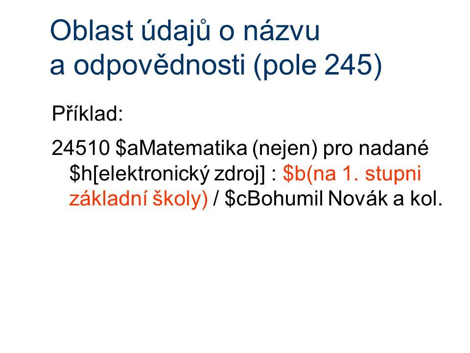 Oblast údajů o názvu a odpovědnosti (pole 245) Příklad: 24510 $aMatematika (nejen) pro nadané $h[elektronický zdroj] : $b(na 1.