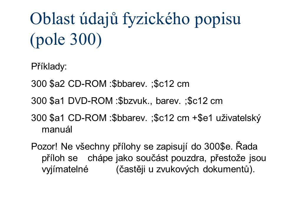 Oblast údajů fyzického popisu (pole 300) Příklady: 300 $a2 CD-ROM :$bbarev.