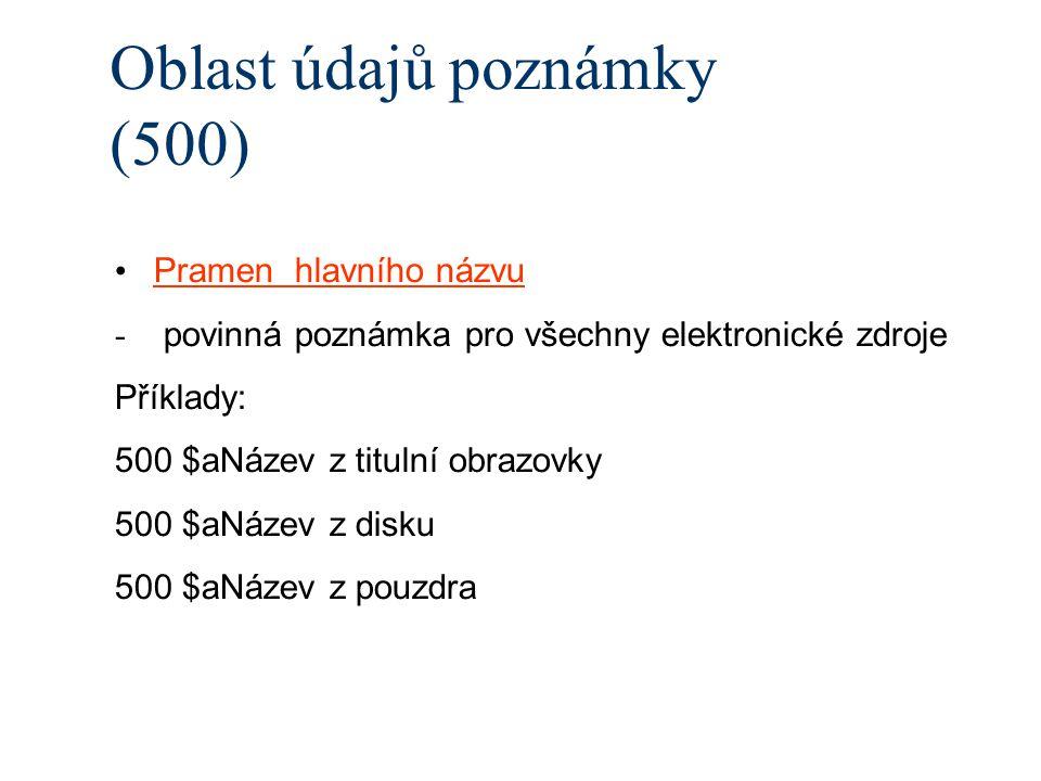 Oblast údajů poznámky (500) Pramen hlavního názvu - povinná poznámka pro všechny elektronické zdroje Příklady: 500 $aNázev z titulní obrazovky 500 $aNázev z disku 500 $aNázev z pouzdra