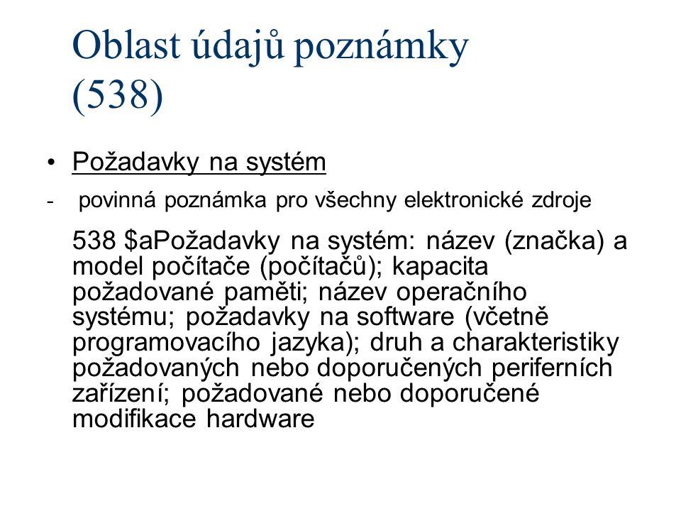 Oblast údajů poznámky (538) Požadavky na systém - povinná poznámka pro všechny elektronické zdroje 538 $aPožadavky na systém: název (značka) a model počítače (počítačů); kapacita požadované paměti; název operačního systému; požadavky na software (včetně programovacího jazyka); druh a charakteristiky požadovaných nebo doporučených periferních zařízení; požadované nebo doporučené modifikace hardware