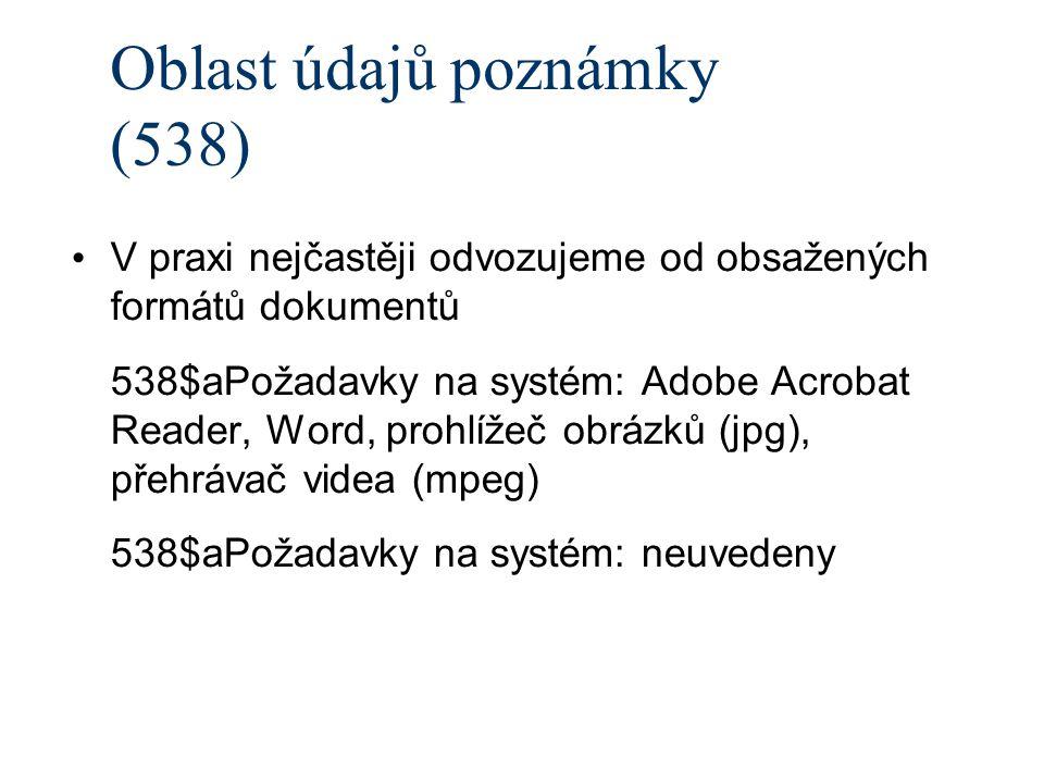 Oblast údajů poznámky (538) V praxi nejčastěji odvozujeme od obsažených formátů dokumentů 538$aPožadavky na systém: Adobe Acrobat Reader, Word, prohlížeč obrázků (jpg), přehrávač videa (mpeg) 538$aPožadavky na systém: neuvedeny