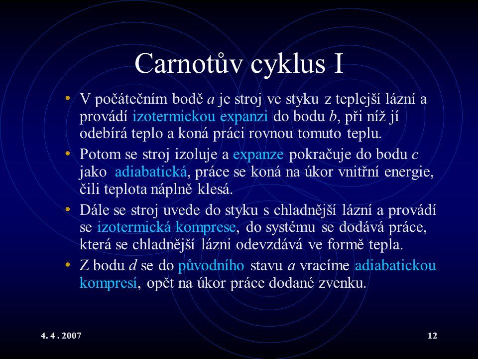 4. 4. 200712 Carnotův cyklus I V počátečním bodě a je stroj ve styku z teplejší lázní a provádí izotermickou expanzi do bodu b, při níž jí odebírá tep