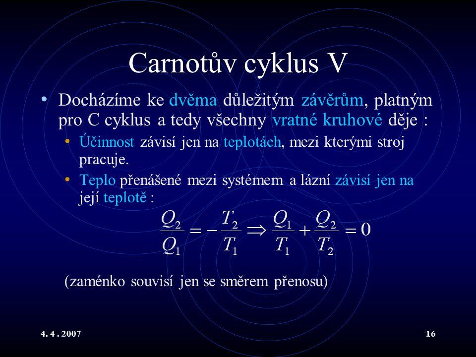 4. 4. 200716 Carnotův cyklus V Docházíme ke dvěma důležitým závěrům, platným pro C cyklus a tedy všechny vratné kruhové děje : Účinnost závisí jen na