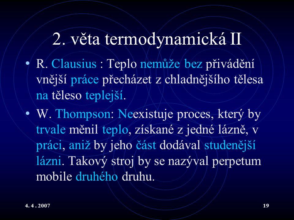 4. 4. 200719 2. věta termodynamická II R. Clausius : Teplo nemůže bez přivádění vnější práce přecházet z chladnějšího tělesa na těleso teplejší. W. Th
